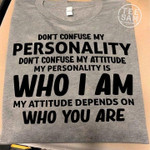 Don T Confuse My Personality Don T Confuse My Attitude My Personality Is Who I Am My Attitude Depends On Who You Are T Shirt Hoodie Sweater