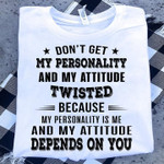 Don T Get My Personality And My Attitude Twisted Because Depends On You T Shirt Hoodie Sweater