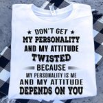 Don T Get My Personality And My Attitude Twisted Because My Personality Is Me And My Attitude Depends On You T Shirt Hoodie Sweater