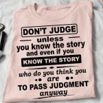 Don T Judge Unless You Know Story And Even If You Know Who Do You Think You Are To Pass Judgment Anyway T Shirt Hoodie Sweater
