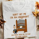 Don T Hit Me I M An Organist You Might Need Me To Play For Your Funeral T Shirt Hoodie Sweater