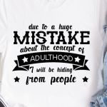 Due To A Huge Mistake About The Concept Of Adulthood I Will Be Hiding From People Funny T Shirt Hoodie Sweater