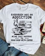 Everybody Has An Addiction Mine Just Happens To Read Book With Coffee T Shirt Hoodie Sweater