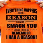Everything Happens For A Reason So When I Smack You Upside The Head Remember I Had A Reason Funny T Shirt Hoodie Sweater