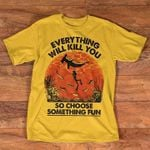 Everything Will Kill You So Choose Something Fun T Shirt Hoodie Sweater