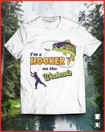 Fishing I M A Hooker On The Weekends For Lovers T Shirt Hoodie Sweater