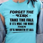 Forget The Risk Take The Fall If It S What You Want Then It S Worth It All T Shirt Hoodie Sweater