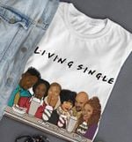 Friends Living Single Funny Tv Show For Fan T Shirt Hoodie Sweater