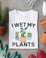 Funny I Wet My Plants Garden Flowers T Shirt