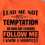 Funny Lead Me Not Into Temptation Oh Who Am I Kidding Follow Me I Know A Shortcut T Shirt Hoodie Sweater