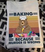 Grumpy Bear Baking Because Murder Is Wrong Funny Vintage For Baker T Shirt Hoodie Sweater