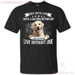 Once You've Lived With A Golden Retriever You Can Never Live Without One T-Shirt