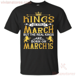 The Real Kings Are Born On March 15 T-Shirt