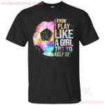 I Know I Play Like A Girl Try To Keep Up Soccer T-Shirt
