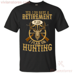 Yes I Do Have A Retirement Plan I Plant on Hunting T-Shirt