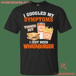 I Googled My Symptoms Turned Out I Just Need Whataburgers T-Shirt
