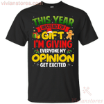 This Year Instead Of Gifts I'm Giving Everyone My Opinion T-Shirt