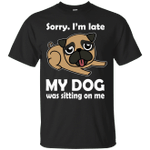 Sorry I'm Late My Dog Was Sitting On Me Funny T-Shirt-Vivianstores