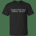 Make Tijuana Great Again - America T-Shirt