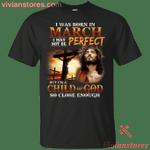 I Was Born In March I May Not Be Perfect I'm A Child of God Birthday Shirt-Vivianstores
