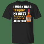I Work Hard To Support My Wife's Maker's Mark Addiction T-shirt VA03