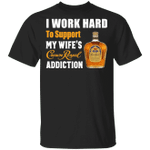 I Work Hard To Support My Wife's Crown Royal Addiction T-shirt VA03