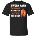I Work Hard To Support My Wife's Canadian Mist Addiction T-shirt VA03