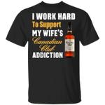 I Work Hard To Support My Wife's Canadian Club Addiction T-shirt VA03