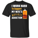 I Work Hard To Support My Wife's Bulleit Addiction T-shirt VA03
