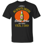 I Don't Always Drink Beer Oh Wait Yes I Do Stella Artois T-shirt MT04