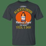 I Don't Always Drink Beer Oh Wait Yes I Do Natural Light T-shirt MT04