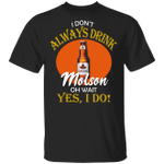 I Don't Always Drink Beer Oh Wait Yes I Do Molson T-shirt MT04