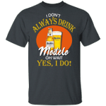 I Don't Always Drink Beer Oh Wait Yes I Do Modelo T-shirt MT04