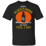 I Don't Always Drink Beer Oh Wait Yes I Do Mil's Best Ice T-shirt MT04