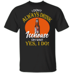 I Don't Always Drink Beer Oh Wait Yes I Do Icehouse T-shirt MT04