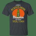 I Don't Always Drink Beer Oh Wait Yes I Do Heineken T-shirt MT04