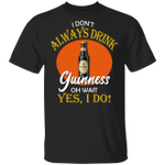 I Don't Always Drink Beer Oh Wait Yes I Do Guinness T-shirt MT04