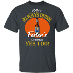 I Don't Always Drink Beer Oh Wait Yes I Do Foster's T-shirt MT04