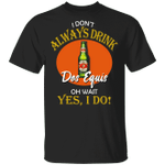 I Don't Always Drink Beer Oh Wait Yes I Do Dos Equis T-shirt MT04
