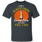 I Don't Always Drink Beer Oh Wait Yes I Do Corona Extra T-shirt MT04