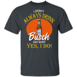 I Don't Always Drink Beer Oh Wait Yes I Do Busch T-shirt MT04