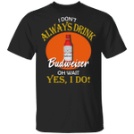 I Don't Always Drink Beer Oh Wait Yes I Do Budweiser T-shirt MT04