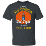 I Don't Always Drink Beer Oh Wait Yes I Do Bud Light T-shirt MT04