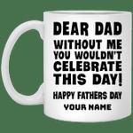 Dear Dad Without Me You Won't Celebrate Father's Day Personalized Mug HA05-Amazingfairy.com