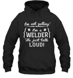 I'm Not Yelling I'm A Welder Family Hoodie Sweatshirt Tee