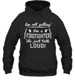 I'm Not Yelling I'm A Firefighter Family Hoodie Sweatshirt Tee