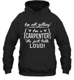I'm Not Yelling I'm A Carpenter Family Hoodie Sweatshirt Tee