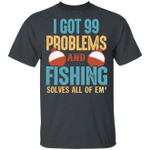 I Got 99 Problems And Fishing Solves All T-shirt MT06