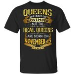 Real Queens Are Born On November 15 T-shirt Birthday Tee Gold Text