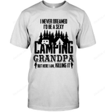I Never Dream I'd Be A Sexy Camping Grandpa T Shirts bestfunnystore.com T Shirt